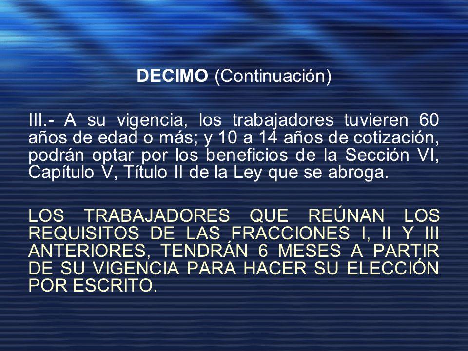 DECIMO (Continuación) III.- A su vigencia, los trabajadores tuvieren 60 años de edad o más; y 10 a 14 años de cotización, podrán optar por los beneficios de la Sección VI, Capítulo V, Título II de la Ley que se abroga.