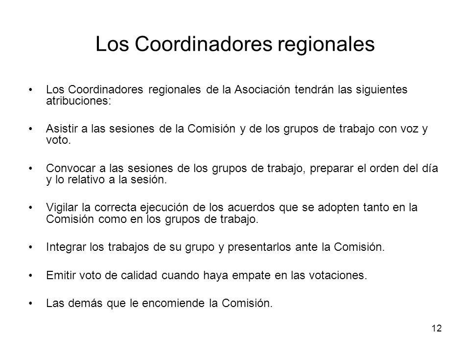 12 Los Coordinadores regionales Los Coordinadores regionales de la Asociación tendrán las siguientes atribuciones: Asistir a las sesiones de la Comisión y de los grupos de trabajo con voz y voto.