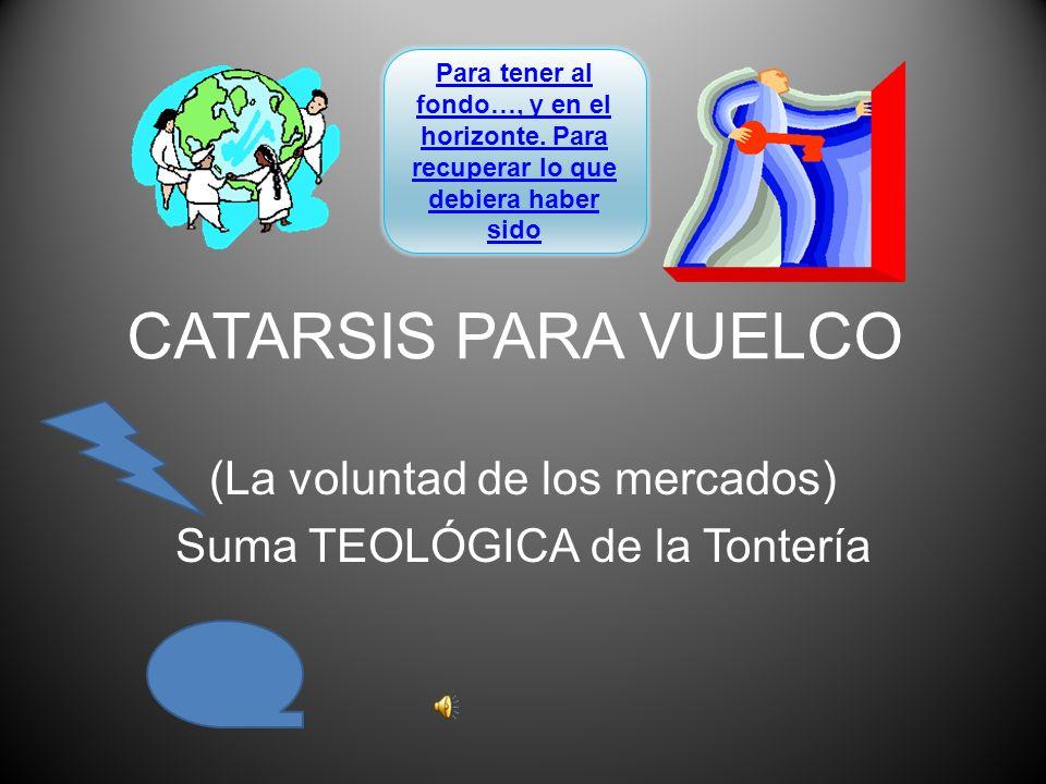 CATARSIS PARA VUELCO (La voluntad de los mercados) Suma TEOLÓGICA de la Tontería Para tener al fondo…, y en el horizonte.