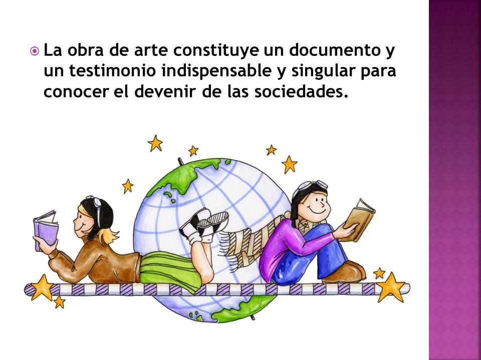 La obra de arte constituye un documento y un testimonio indispensable y singular para conocer el devenir de las sociedades.