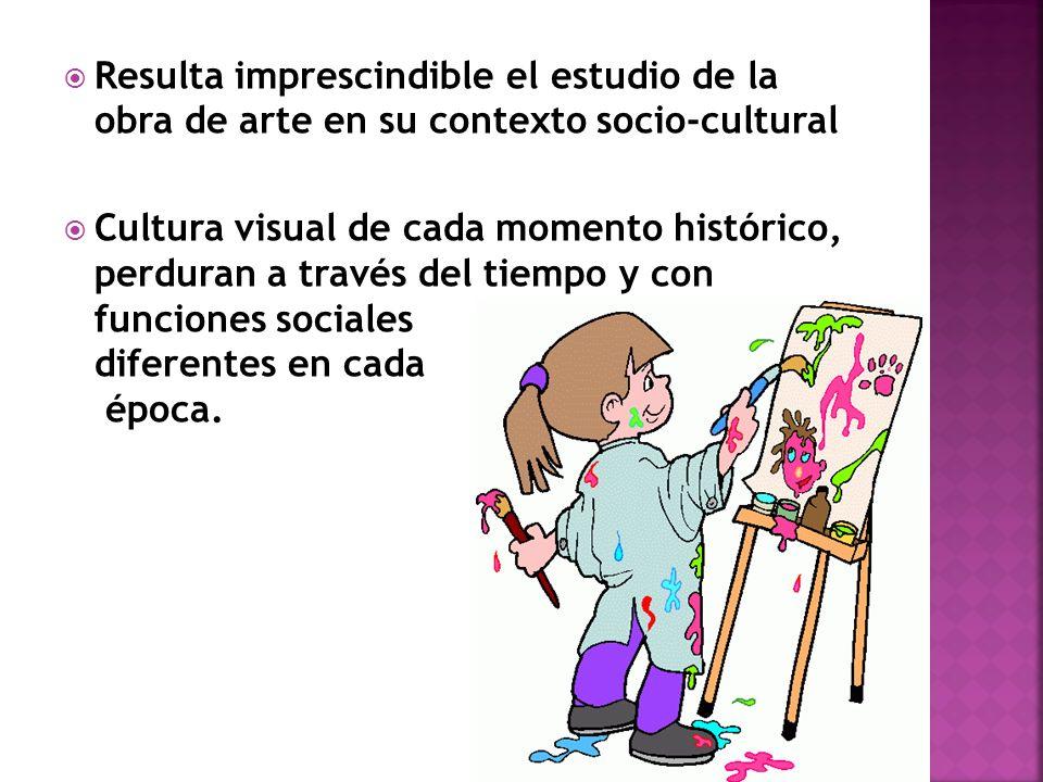 Resulta imprescindible el estudio de la obra de arte en su contexto socio-cultural Cultura visual de cada momento histórico, perduran a través del tie