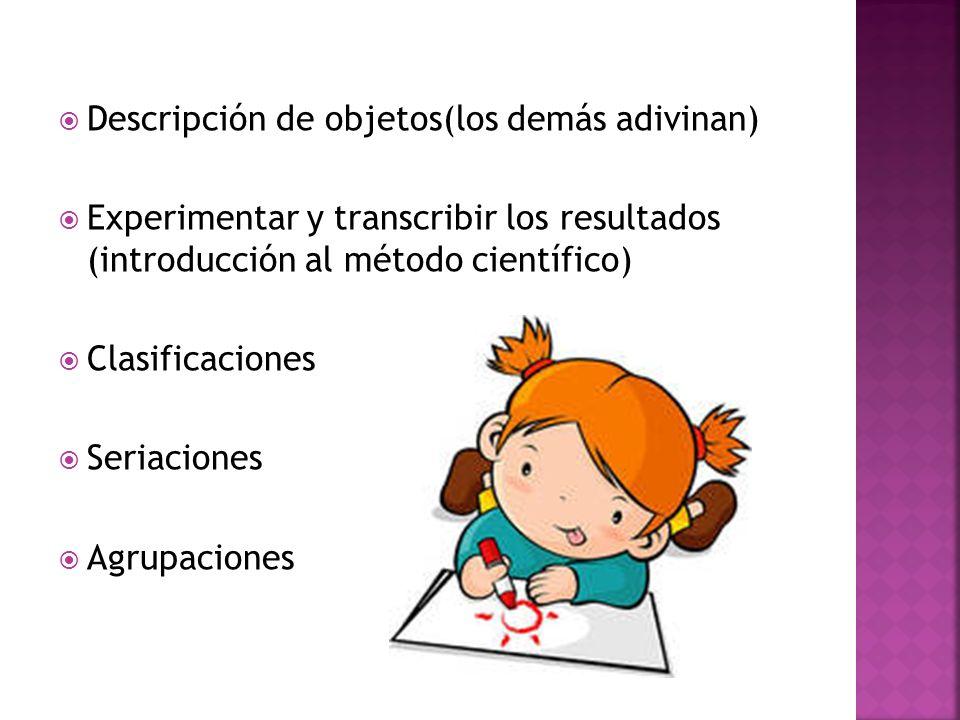 Descripción de objetos(los demás adivinan) Experimentar y transcribir los resultados (introducción al método científico) Clasificaciones Seriaciones A