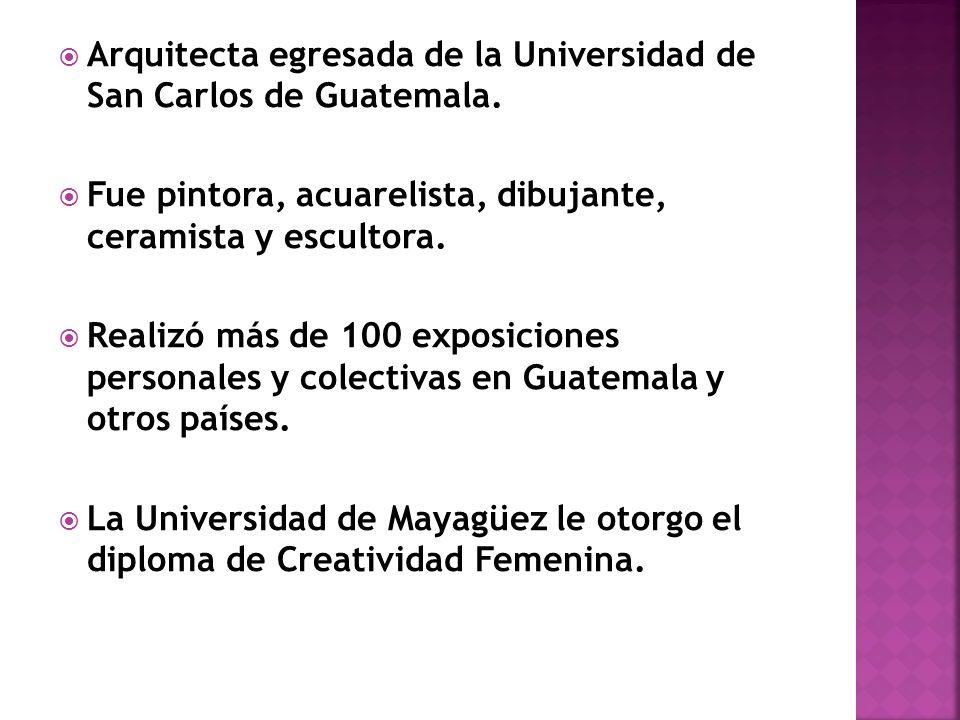 Arquitecta egresada de la Universidad de San Carlos de Guatemala. Fue pintora, acuarelista, dibujante, ceramista y escultora. Realizó más de 100 expos