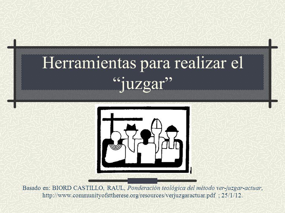 Herramientas para realizar el juzgar Basado en: BIORD CASTILLO, RAUL, Ponderación teológica del método ver-juzgar-actuar, http://www.communityofstther