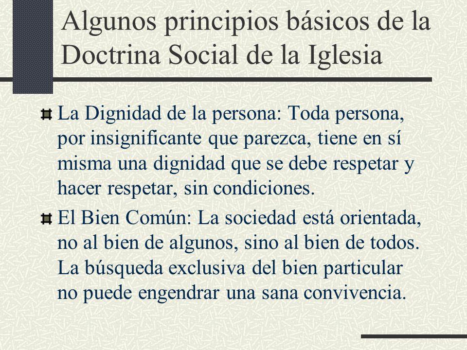 Algunos principios básicos de la Doctrina Social de la Iglesia La Dignidad de la persona: Toda persona, por insignificante que parezca, tiene en sí mi