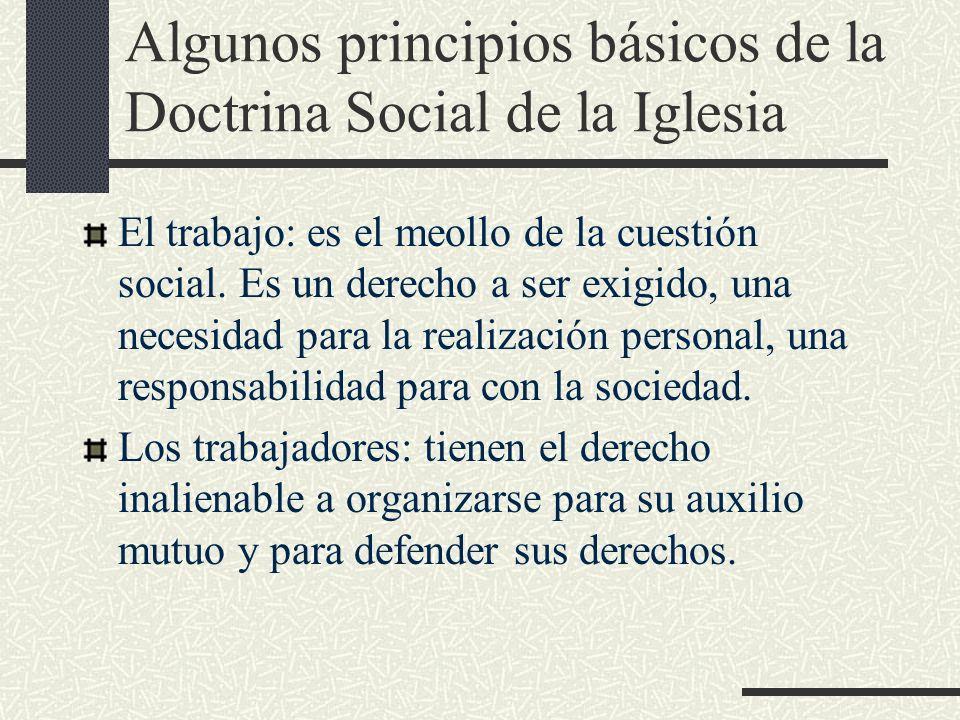 Algunos principios básicos de la Doctrina Social de la Iglesia El trabajo: es el meollo de la cuestión social. Es un derecho a ser exigido, una necesi