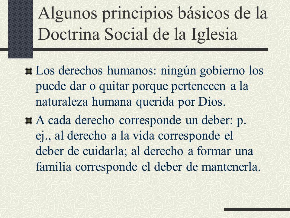 Algunos principios básicos de la Doctrina Social de la Iglesia Los derechos humanos: ningún gobierno los puede dar o quitar porque pertenecen a la nat