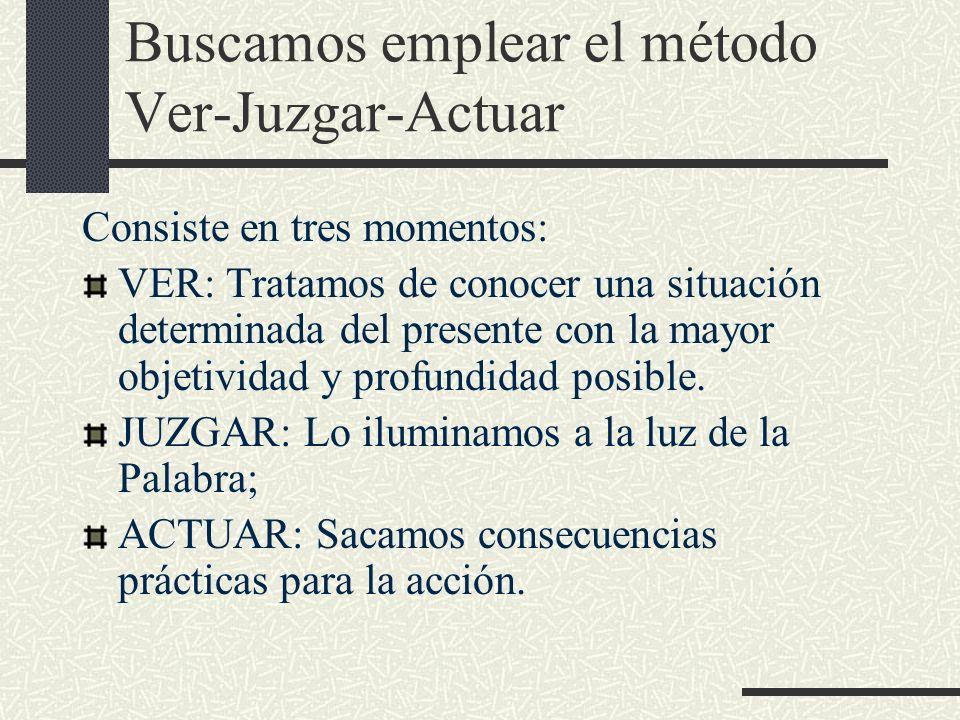Buscamos emplear el método Ver-Juzgar-Actuar Consiste en tres momentos: VER: Tratamos de conocer una situación determinada del presente con la mayor o