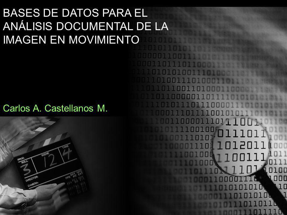 BASES DE DATOS PARA EL ANÁLISIS DOCUMENTAL DE LA IMAGEN EN MOVIMIENTO Carlos A. Castellanos M.