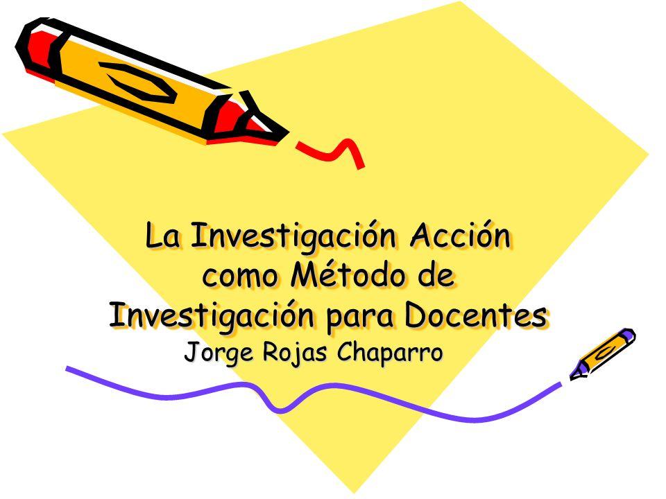 La Investigación Acción como Método de Investigación para Docentes Jorge Rojas Chaparro