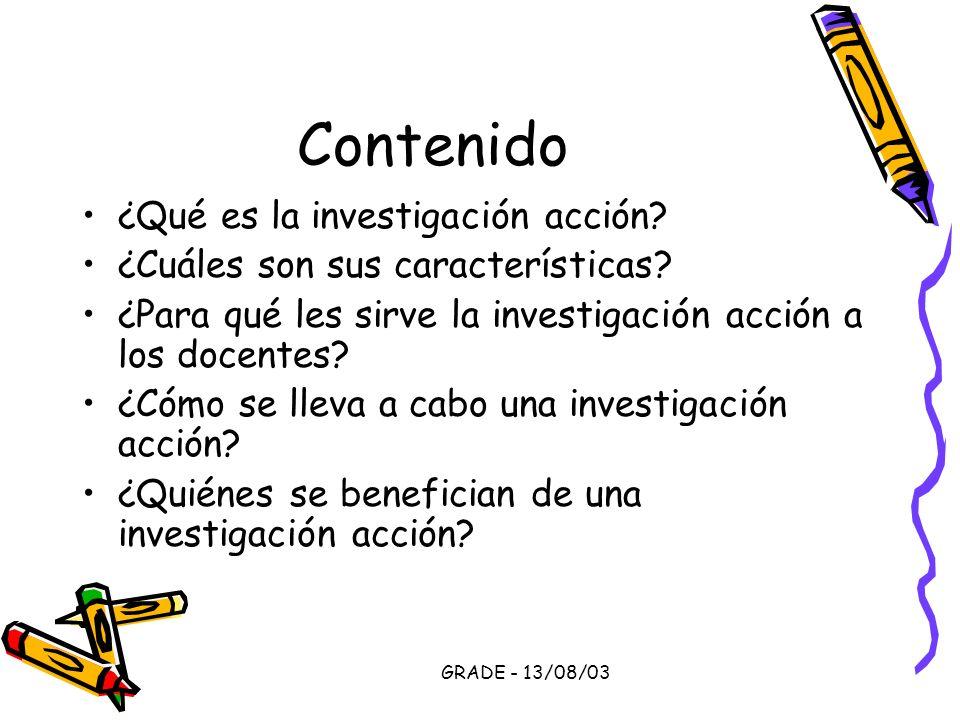 GRADE - 13/08/03 Contenido ¿Qué es la investigación acción? ¿Cuáles son sus características? ¿Para qué les sirve la investigación acción a los docente