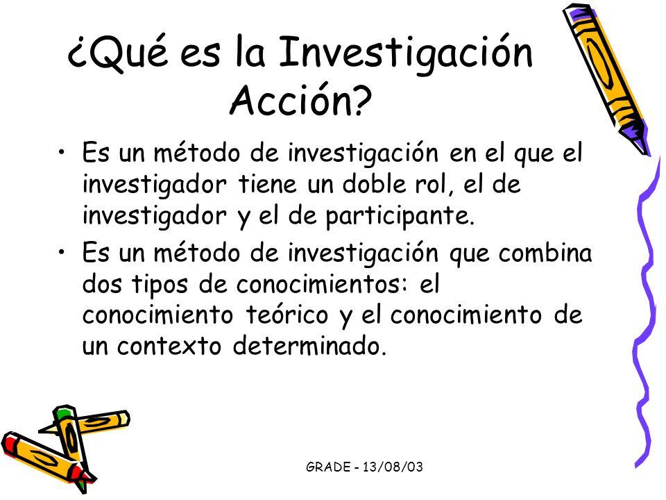 GRADE - 13/08/03 ¿Qué es la Investigación Acción? Es un método de investigación en el que el investigador tiene un doble rol, el de investigador y el