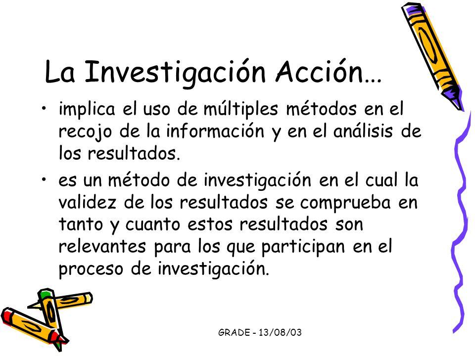 GRADE - 13/08/03 La Investigación Acción… implica el uso de múltiples métodos en el recojo de la información y en el análisis de los resultados. es un