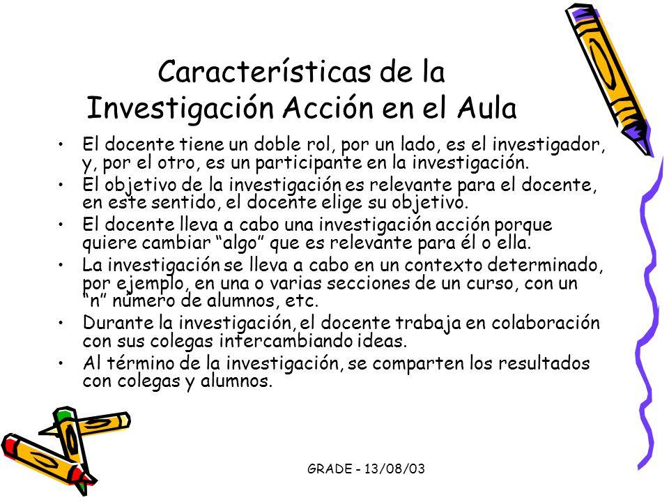 GRADE - 13/08/03 Características de la Investigación Acción en el Aula El docente tiene un doble rol, por un lado, es el investigador, y, por el otro,