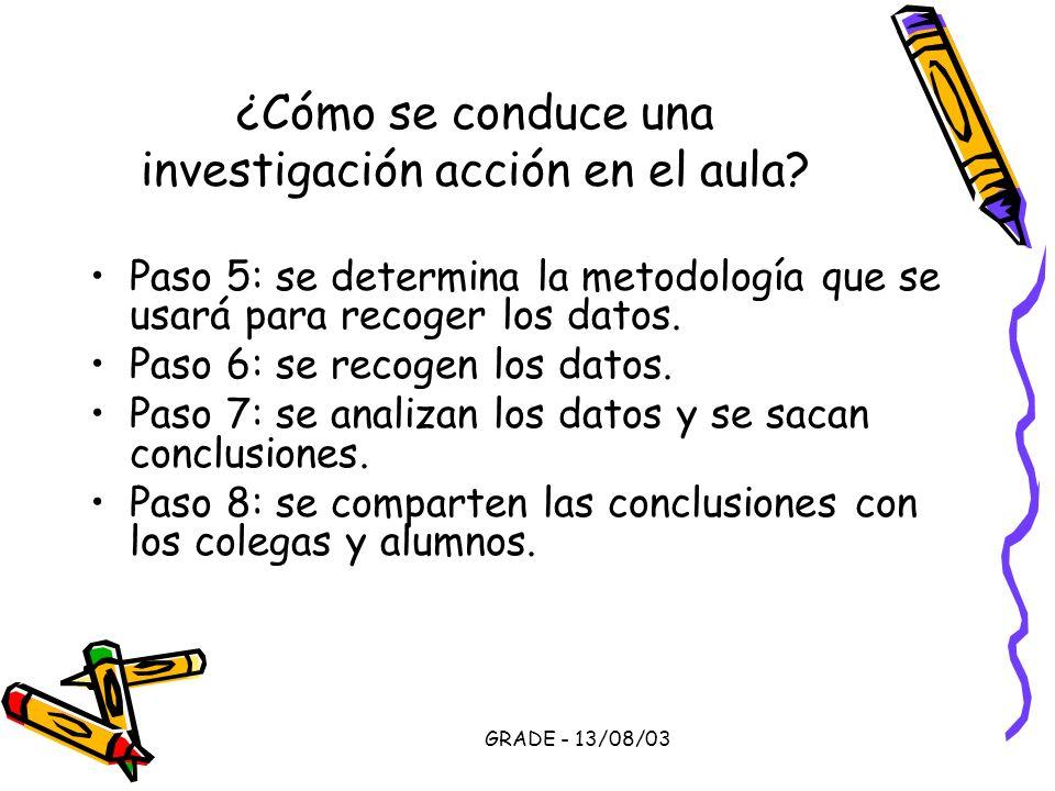GRADE - 13/08/03 ¿Cómo se conduce una investigación acción en el aula? Paso 5: se determina la metodología que se usará para recoger los datos. Paso 6