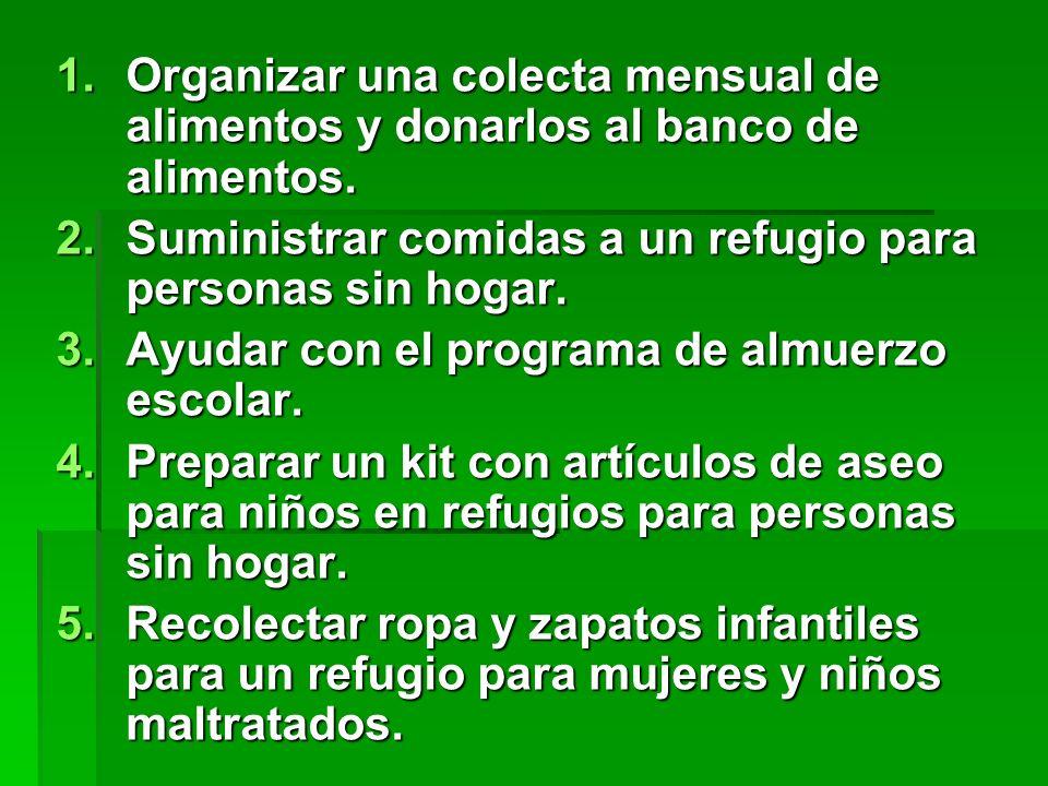 1.Organizar una colecta mensual de alimentos y donarlos al banco de alimentos. 2.Suministrar comidas a un refugio para personas sin hogar. 3.Ayudar co