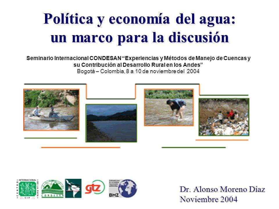 Política y economía del agua: un marco para la discusión Dr. Alonso Moreno Díaz Noviembre 2004 Seminario Internacional CONDESAN Experiencias y Métodos