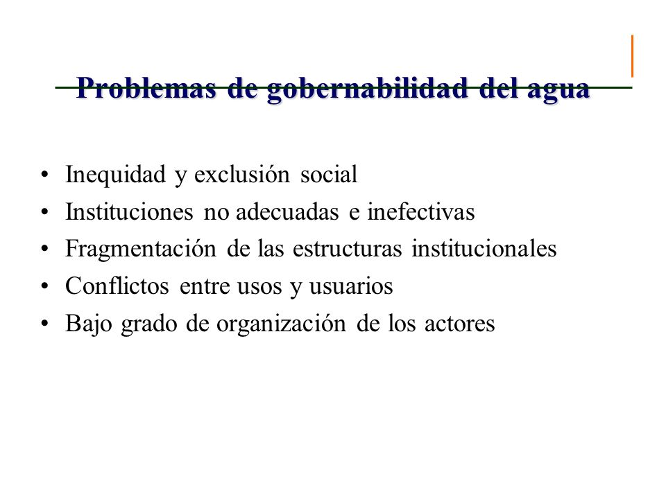 Problemas de gobernabilidad del agua Inequidad y exclusión social Instituciones no adecuadas e inefectivas Fragmentación de las estructuras institucio