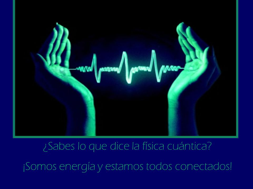 ¿Sabes lo que dice la física cuántica? ¡Somos energía y estamos todos conectados!