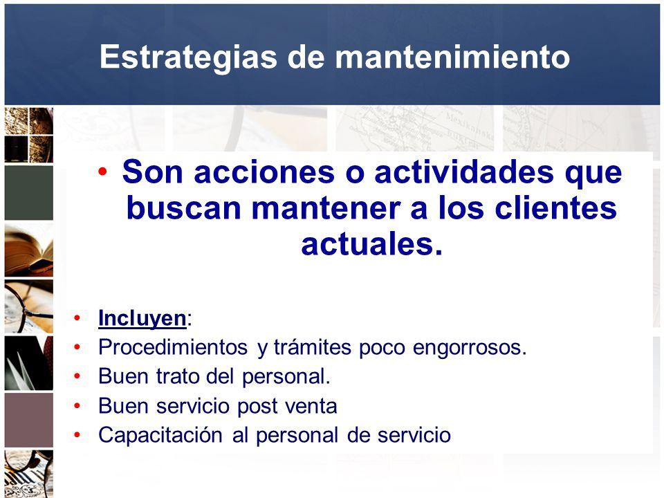 Estrategias de mantenimiento Son acciones o actividades que buscan mantener a los clientes actuales. Incluyen: Procedimientos y trámites poco engorros