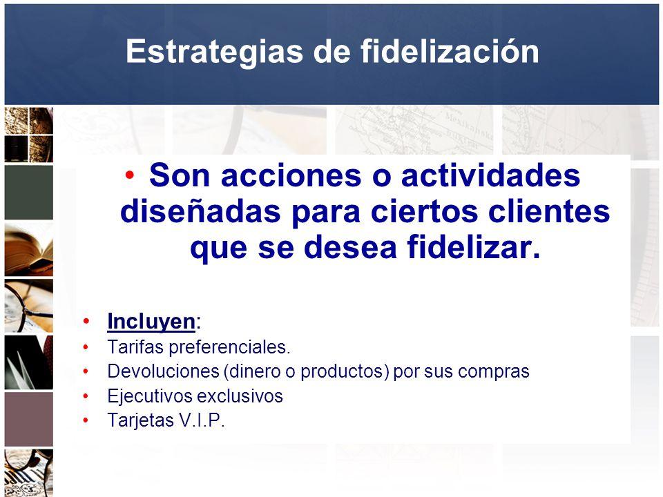 Estrategias de fidelización Son acciones o actividades diseñadas para ciertos clientes que se desea fidelizar. Incluyen: Tarifas preferenciales. Devol