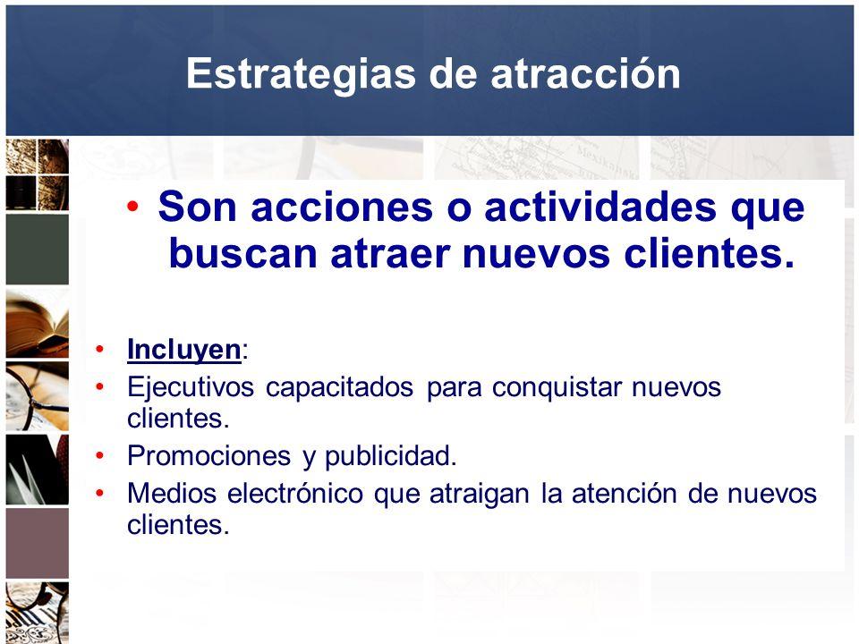 Estrategias de atracción Son acciones o actividades que buscan atraer nuevos clientes. Incluyen: Ejecutivos capacitados para conquistar nuevos cliente