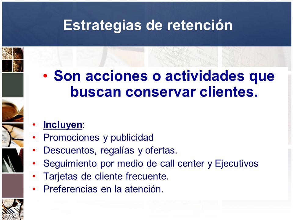 Estrategias de retención Son acciones o actividades que buscan conservar clientes. Incluyen: Promociones y publicidad Descuentos, regalías y ofertas.