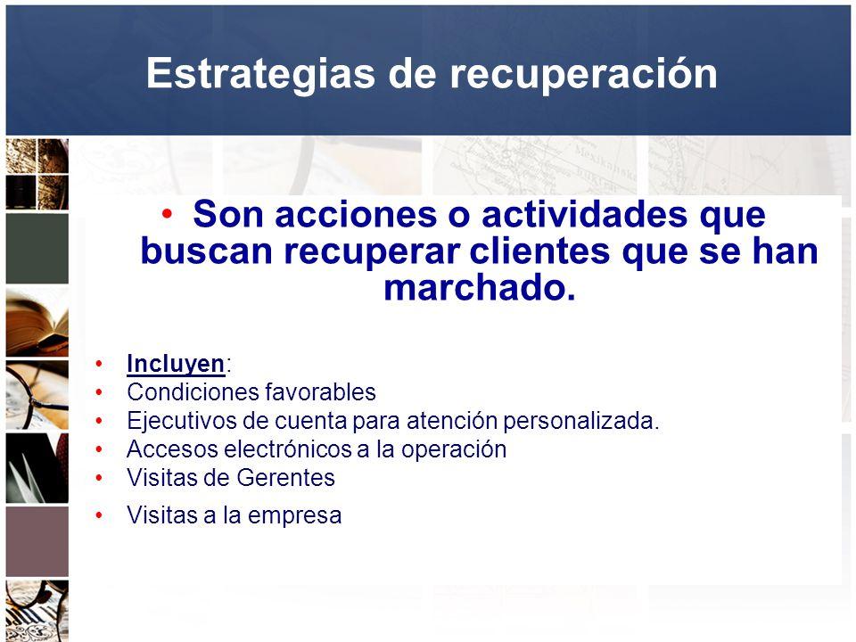 Estrategias de recuperación Son acciones o actividades que buscan recuperar clientes que se han marchado. Incluyen: Condiciones favorables Ejecutivos
