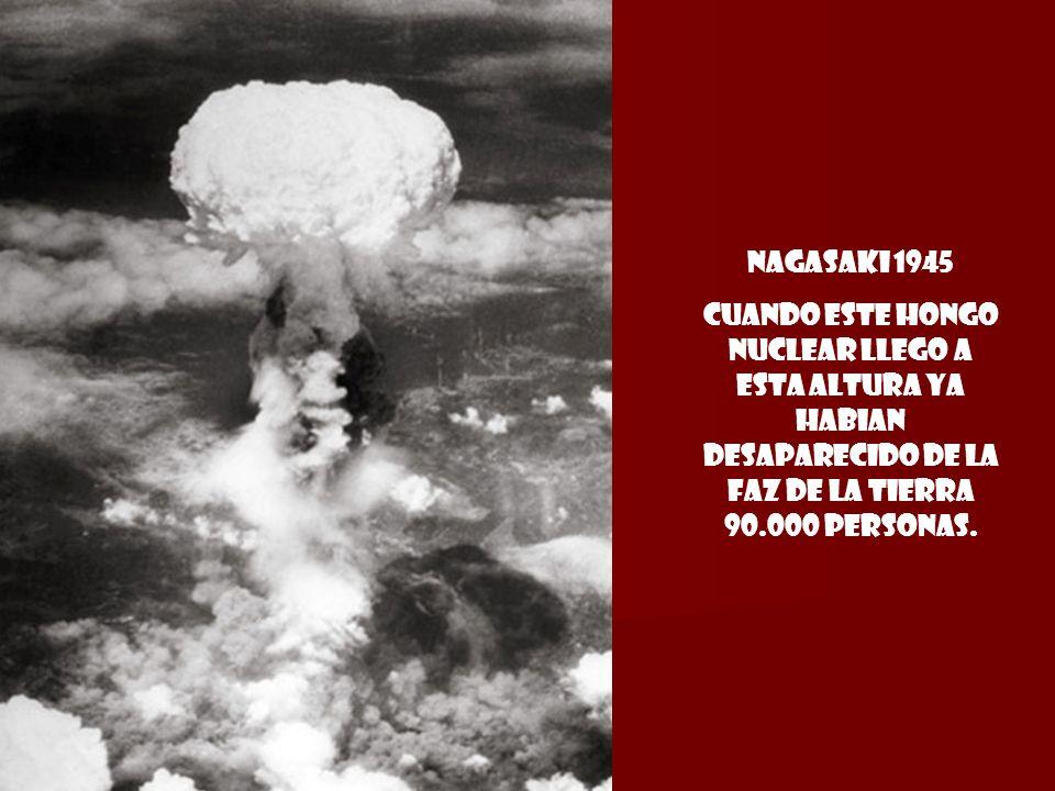 Nagasaki 1945 cuando este hongo nuclear llego a esta altura ya habian desaparecido de la faz de la tierra 90.000 personas.