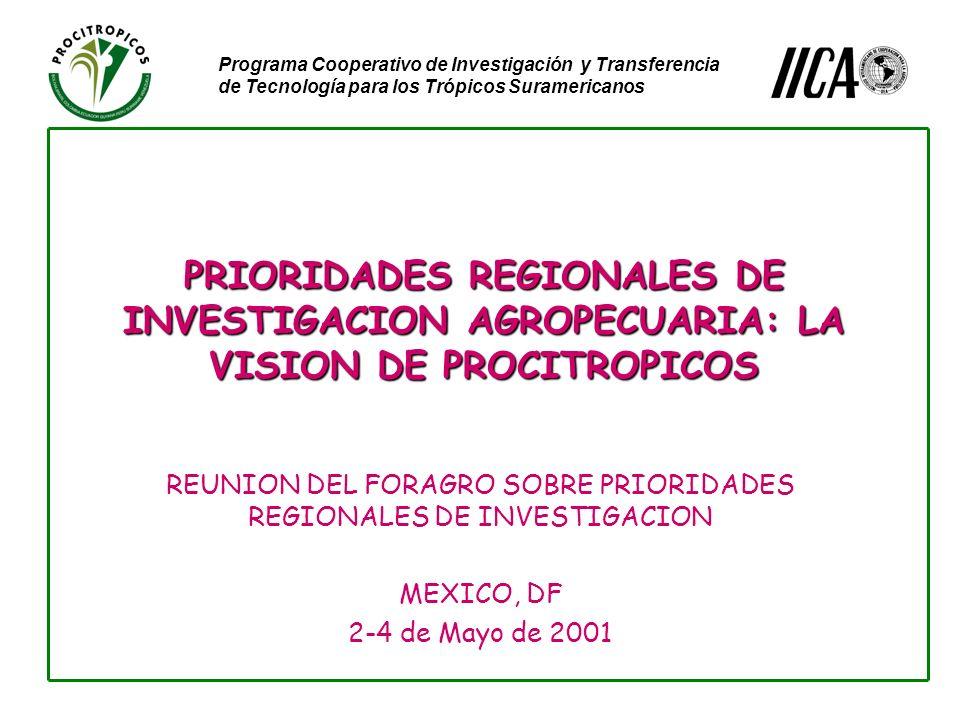 Programa Cooperativo de Investigación y Transferencia de Tecnología para los Trópicos Suramericanos PRIORIDADES REGIONALES DE INVESTIGACION AGROPECUARIA: LA VISION DE PROCITROPICOS REUNION DEL FORAGRO SOBRE PRIORIDADES REGIONALES DE INVESTIGACION MEXICO, DF 2-4 de Mayo de 2001