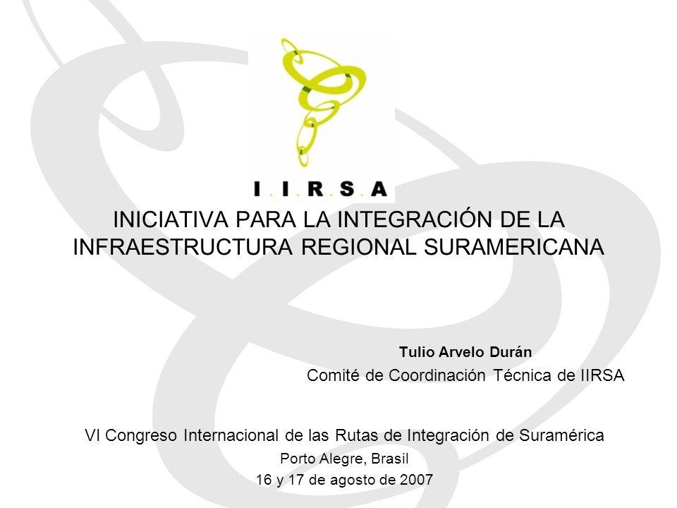 INICIATIVA PARA LA INTEGRACIÓN DE LA INFRAESTRUCTURA REGIONAL SURAMERICANA Tulio Arvelo Durán Comité de Coordinación Técnica de IIRSA VI Congreso Internacional de las Rutas de Integración de Suramérica Porto Alegre, Brasil 16 y 17 de agosto de 2007