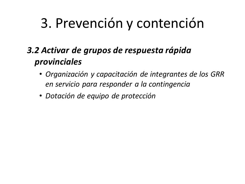 3. Prevención y contención 3.2 Activar de grupos de respuesta rápida provinciales Organización y capacitación de integrantes de los GRR en servicio pa
