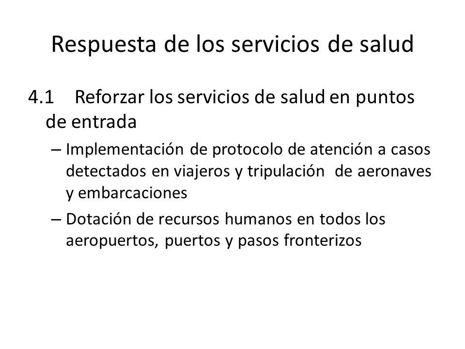 Respuesta de los servicios de salud 4.1Reforzar los servicios de salud en puntos de entrada – Implementación de protocolo de atención a casos detectados en viajeros y tripulación de aeronaves y embarcaciones – Dotación de recursos humanos en todos los aeropuertos, puertos y pasos fronterizos