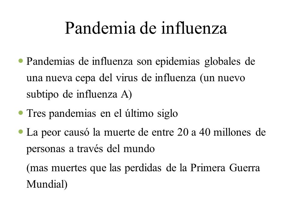 Pandemia de influenza Pandemias de influenza son epidemias globales de una nueva cepa del virus de influenza (un nuevo subtipo de influenza A) Tres pandemias en el último siglo La peor causó la muerte de entre 20 a 40 millones de personas a través del mundo (mas muertes que las perdidas de la Primera Guerra Mundial)