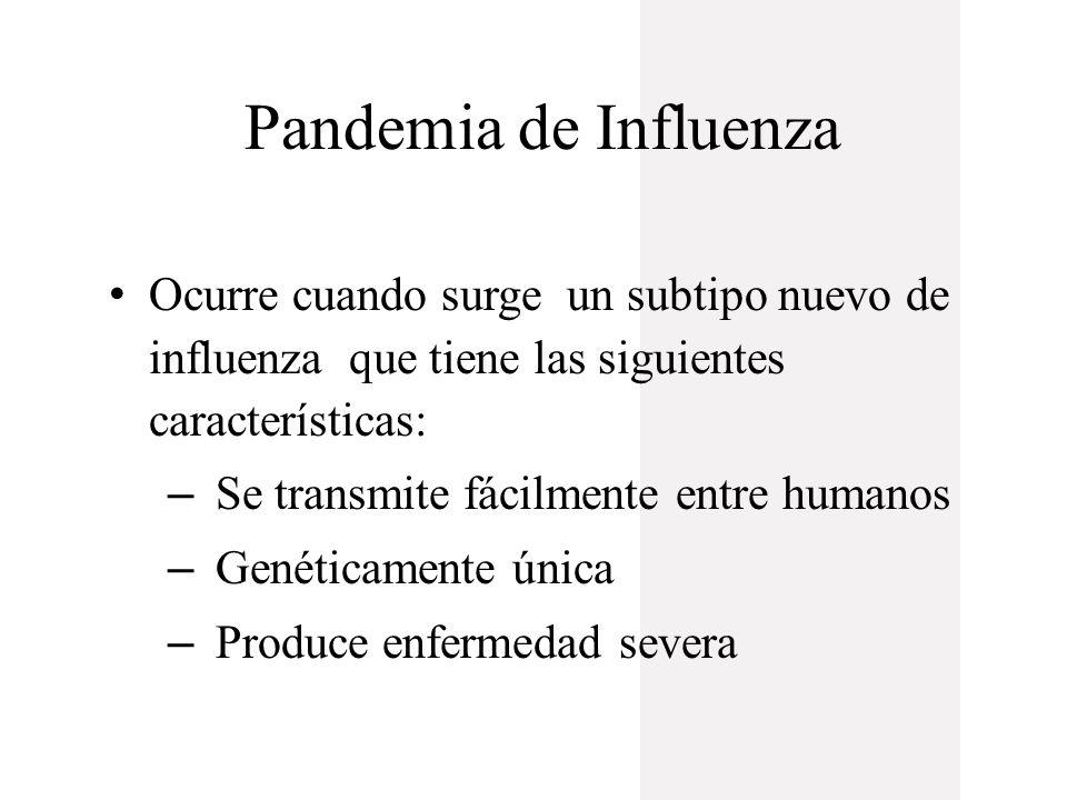 Pandemia de Influenza Ocurre cuando surge un subtipo nuevo de influenza que tiene las siguientes características: – Se transmite fácilmente entre humanos – Genéticamente única – Produce enfermedad severa