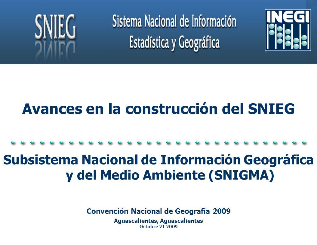 Avances en la construcción del SNIEG Subsistema Nacional de Información Geográfica y del Medio Ambiente (SNIGMA) Convención Nacional de Geografía 2009