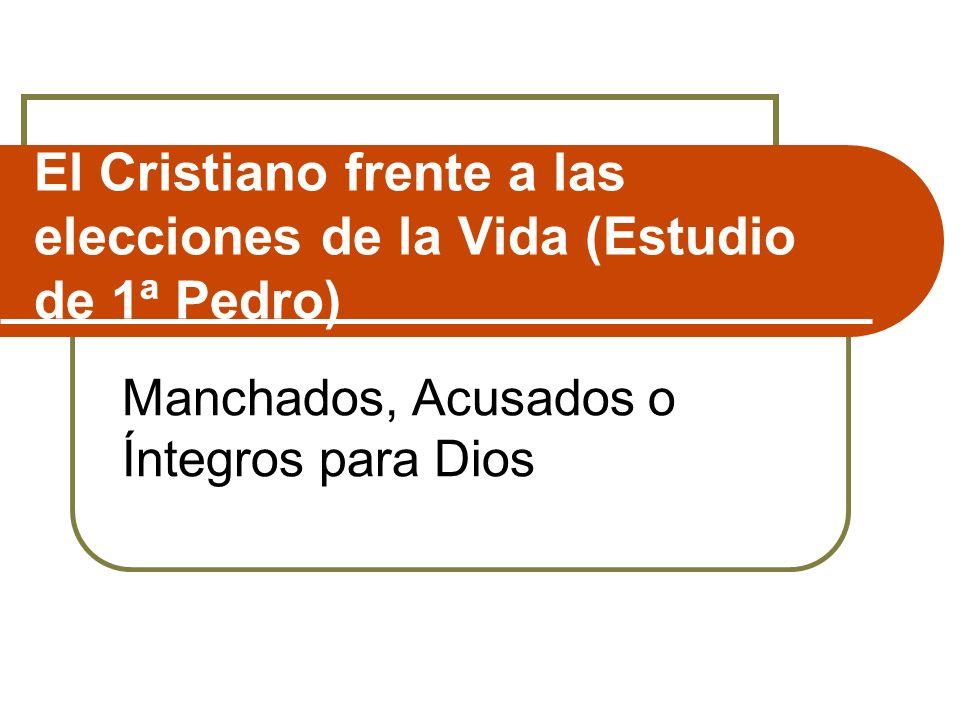 El Cristiano frente a las elecciones de la Vida (Estudio de 1ª Pedro) Manchados, Acusados o Íntegros para Dios
