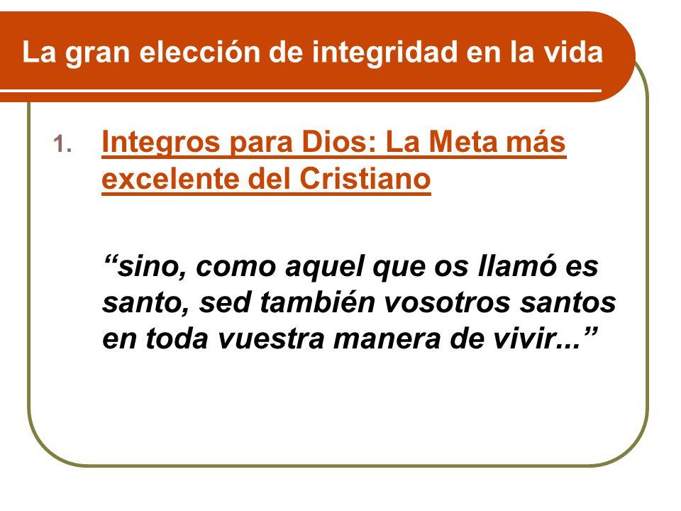 La gran elección de integridad en la vida 1. Integros para Dios: La Meta más excelente del Cristiano sino, como aquel que os llamó es santo, sed tambi