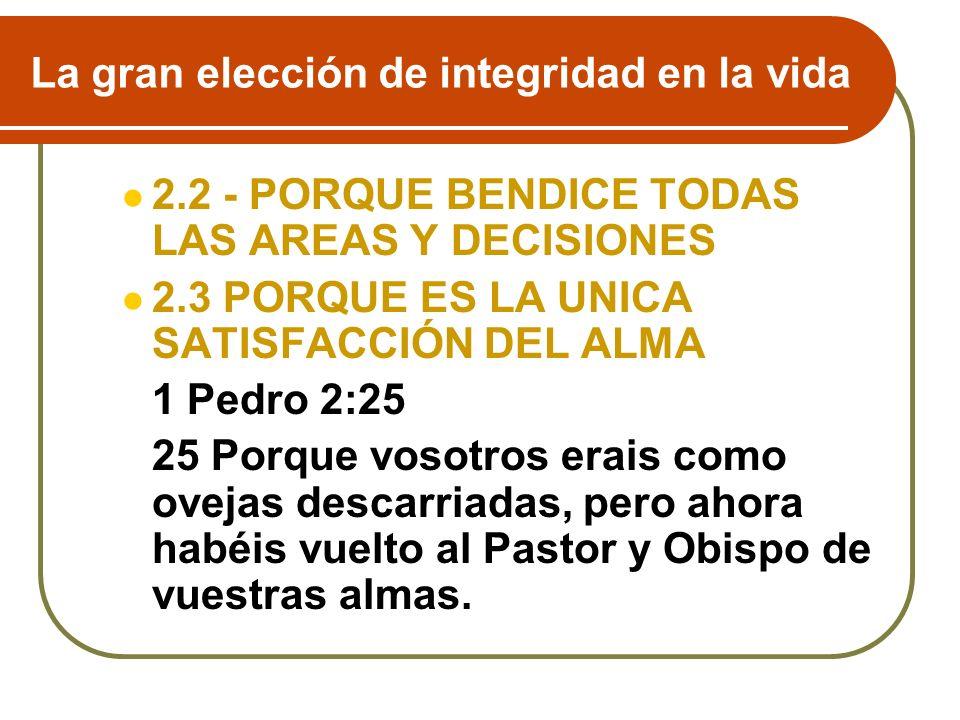 La gran elección de integridad en la vida 2.2 - PORQUE BENDICE TODAS LAS AREAS Y DECISIONES 2.3 PORQUE ES LA UNICA SATISFACCIÓN DEL ALMA 1 Pedro 2:25
