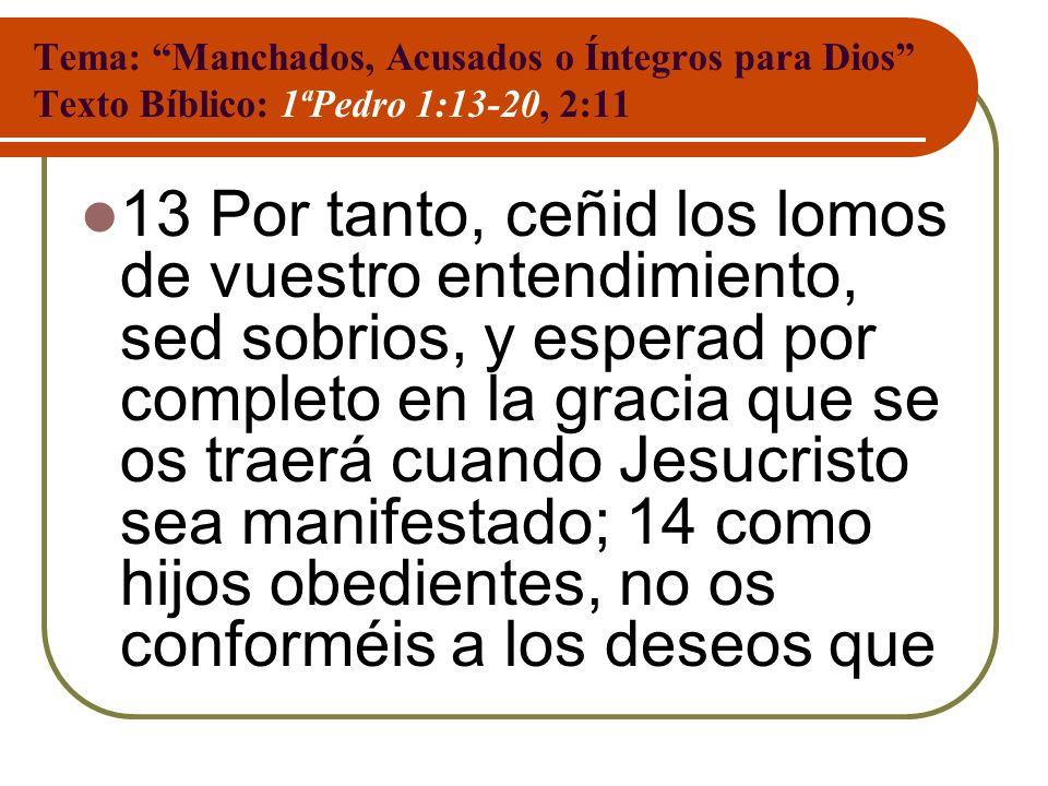 Tema: Manchados, Acusados o Íntegros para Dios Texto Bíblico: 1ªPedro 1:13-20, 2:11 13 Por tanto, ceñid los lomos de vuestro entendimiento, sed sobrio