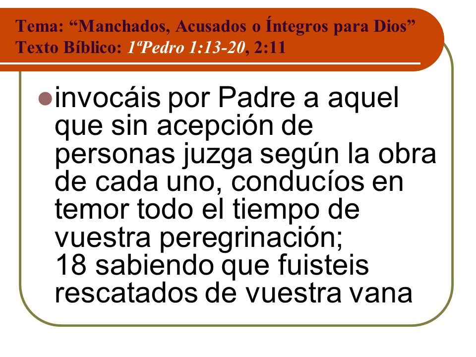 Tema: Manchados, Acusados o Íntegros para Dios Texto Bíblico: 1ªPedro 1:13-20, 2:11 invocáis por Padre a aquel que sin acepción de personas juzga segú