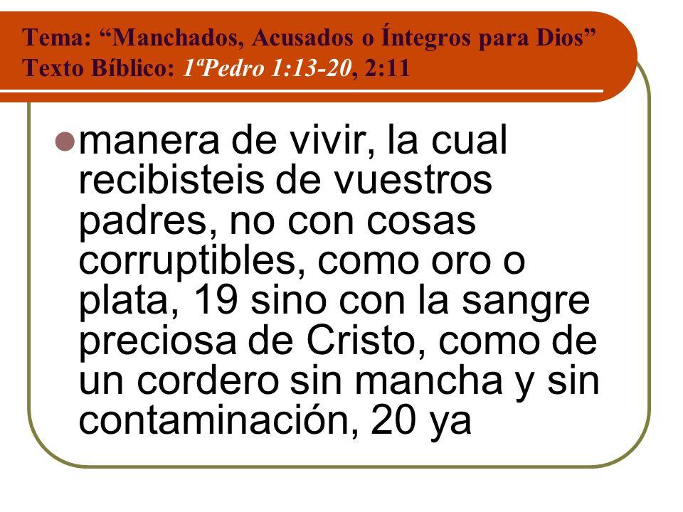 Tema: Manchados, Acusados o Íntegros para Dios Texto Bíblico: 1ªPedro 1:13-20, 2:11 manera de vivir, la cual recibisteis de vuestros padres, no con co