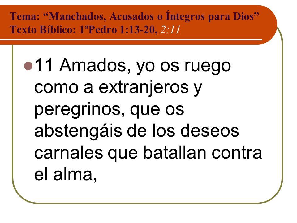 Tema: Manchados, Acusados o Íntegros para Dios Texto Bíblico: 1ªPedro 1:13-20, 2:11 11 Amados, yo os ruego como a extranjeros y peregrinos, que os abs