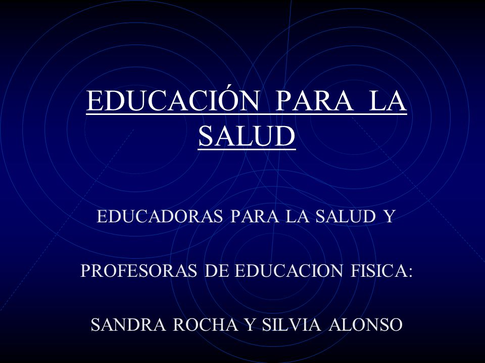 EDUCACIÓN PARA LA SALUD EDUCADORAS PARA LA SALUD Y PROFESORAS DE EDUCACION FISICA: SANDRA ROCHA Y SILVIA ALONSO