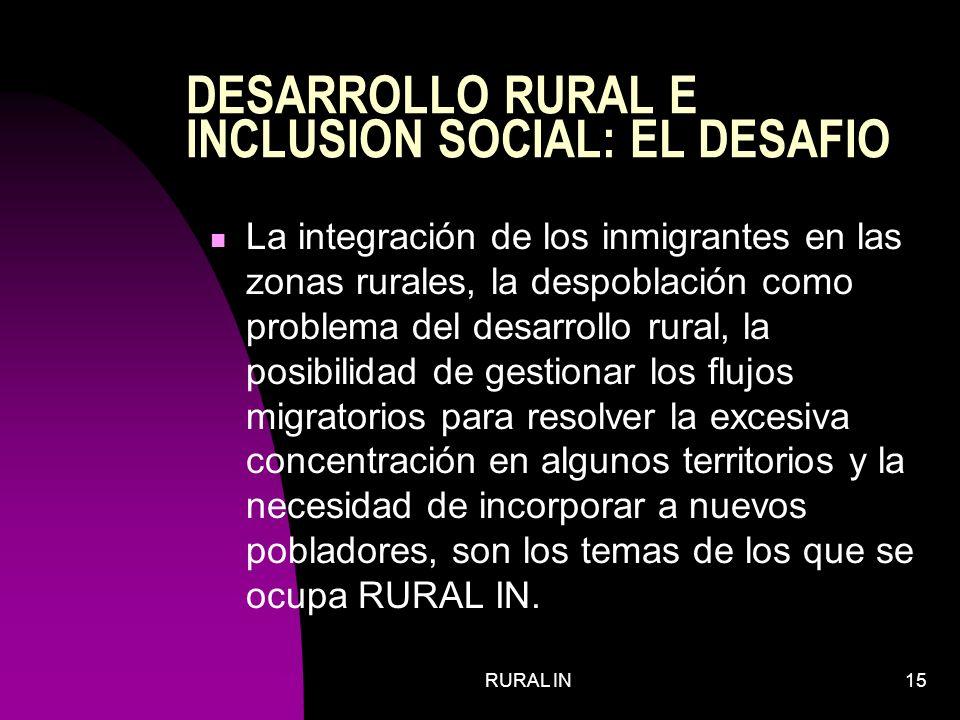 RURAL IN15 DESARROLLO RURAL E INCLUSION SOCIAL: EL DESAFIO La integración de los inmigrantes en las zonas rurales, la despoblación como problema del desarrollo rural, la posibilidad de gestionar los flujos migratorios para resolver la excesiva concentración en algunos territorios y la necesidad de incorporar a nuevos pobladores, son los temas de los que se ocupa RURAL IN.