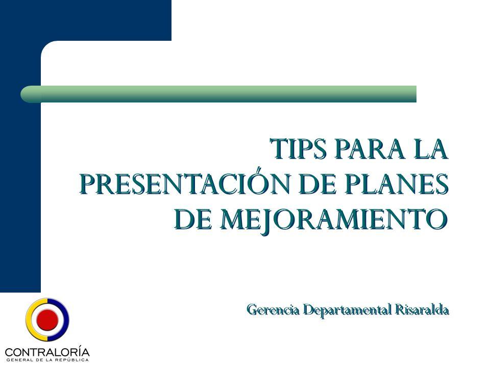 TIPS PARA LA PRESENTACIÓN DE PLANES DE MEJORAMIENTO Gerencia Departamental Risaralda