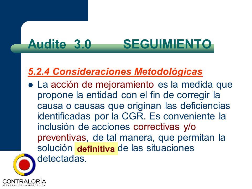 Audite 3.0 SEGUIMIENTO 5.2.4 Consideraciones Metodológicas La acción de mejoramiento es la medida que propone la entidad con el fin de corregir la cau