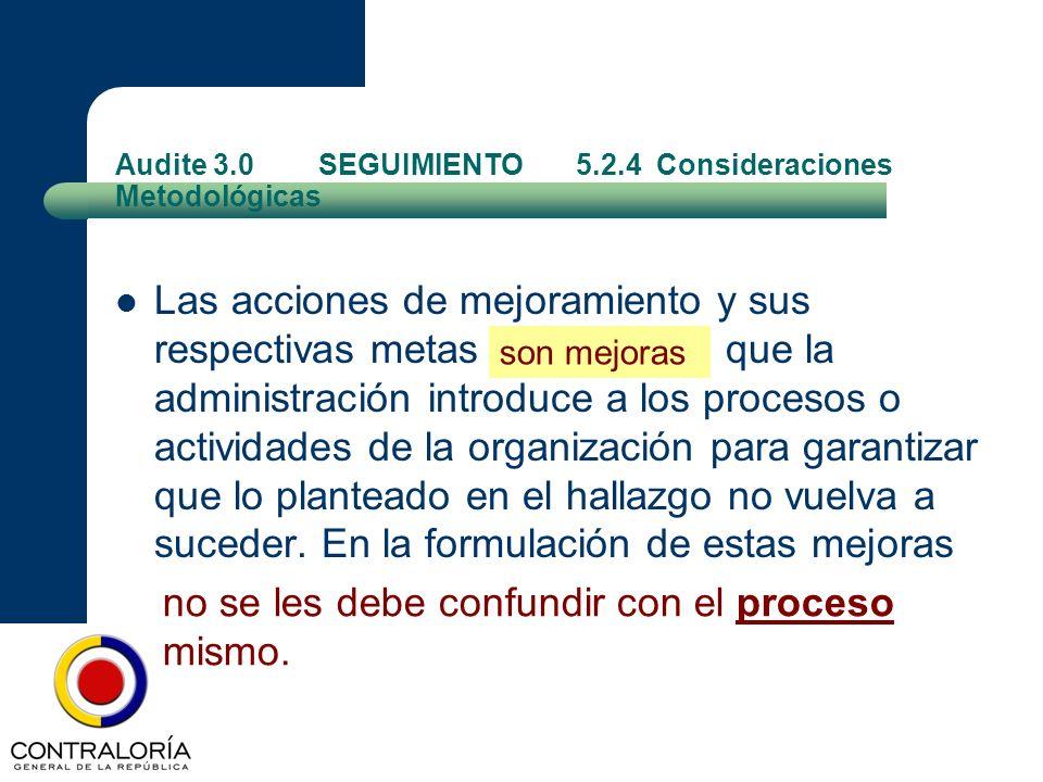 Audite 3.0 SEGUIMIENTO 5.2.4 Consideraciones Metodológicas Las acciones de mejoramiento y sus respectivas metas son mejoras que la administración intr