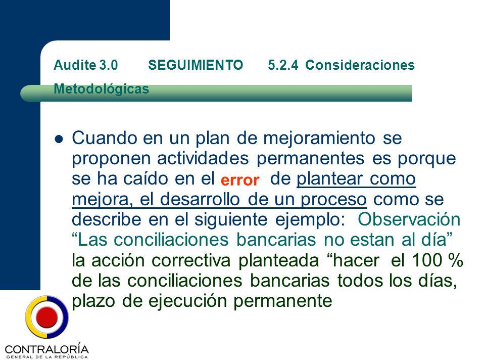 Audite 3.0 SEGUIMIENTO 5.2.4 Consideraciones Metodológicas Cuando en un plan de mejoramiento se proponen actividades permanentes es porque se ha caído