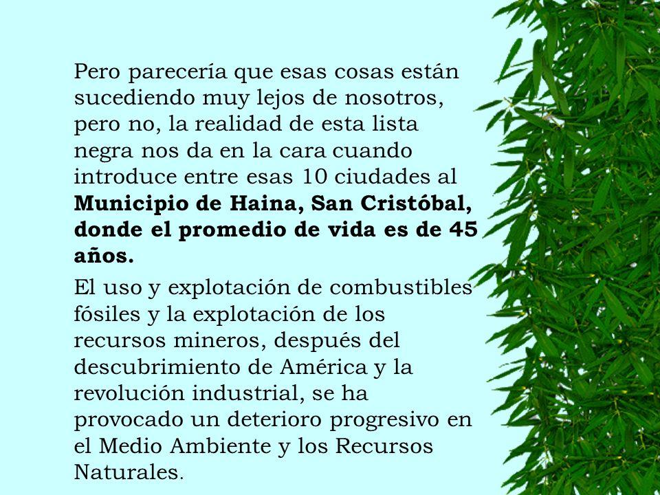 Pero parecería que esas cosas están sucediendo muy lejos de nosotros, pero no, la realidad de esta lista negra nos da en la cara cuando introduce entre esas 10 ciudades al Municipio de Haina, San Cristóbal, donde el promedio de vida es de 45 años.